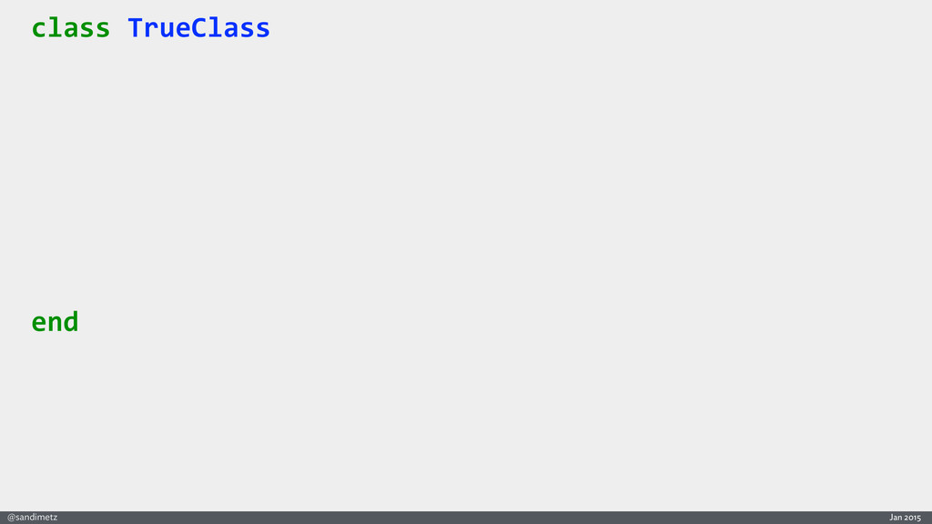 Jan 2015 @sandimetz class TrueClass  end