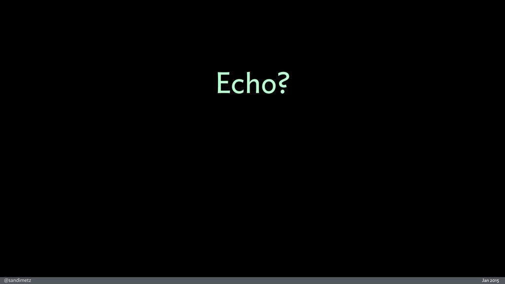 Jan 2015 @sandimetz Echo?