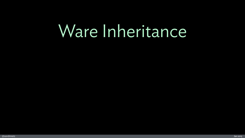 Jan 2015 @sandimetz Ware Inheritance