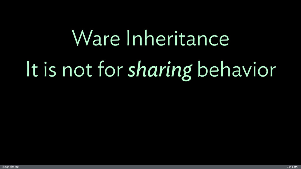 Jan 2015 @sandimetz Ware Inheritance It is not ...