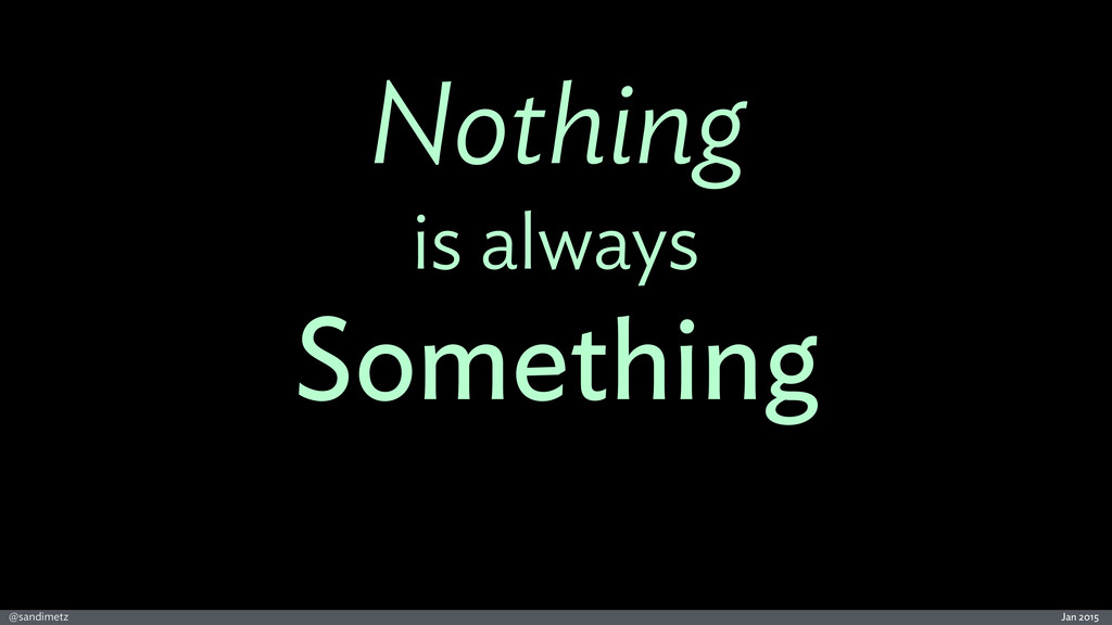 Jan 2015 @sandimetz Nothing is always Something
