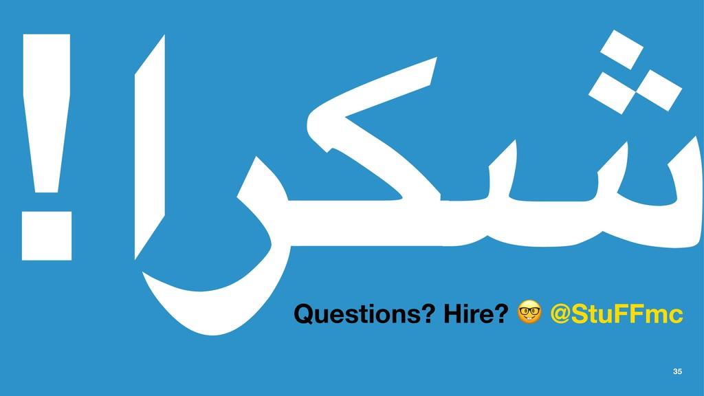 ش ك ر ا َ ! Questions? Hire? @StuFFmc 35