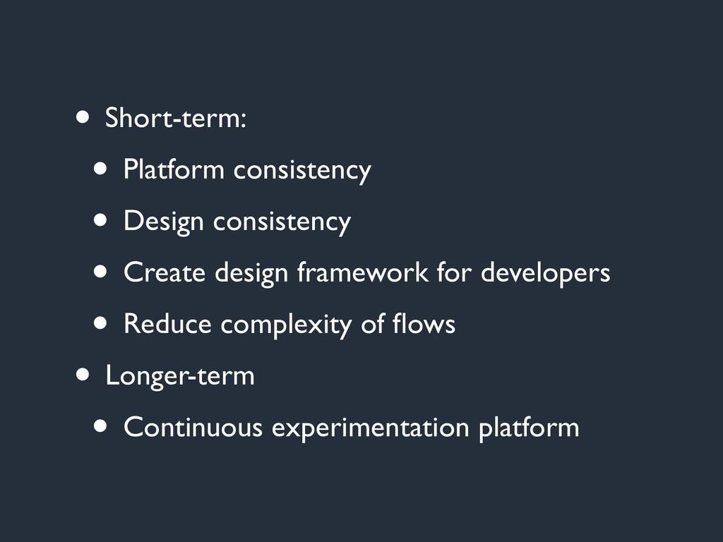 • Short-term: • Platform consistency • Design c...