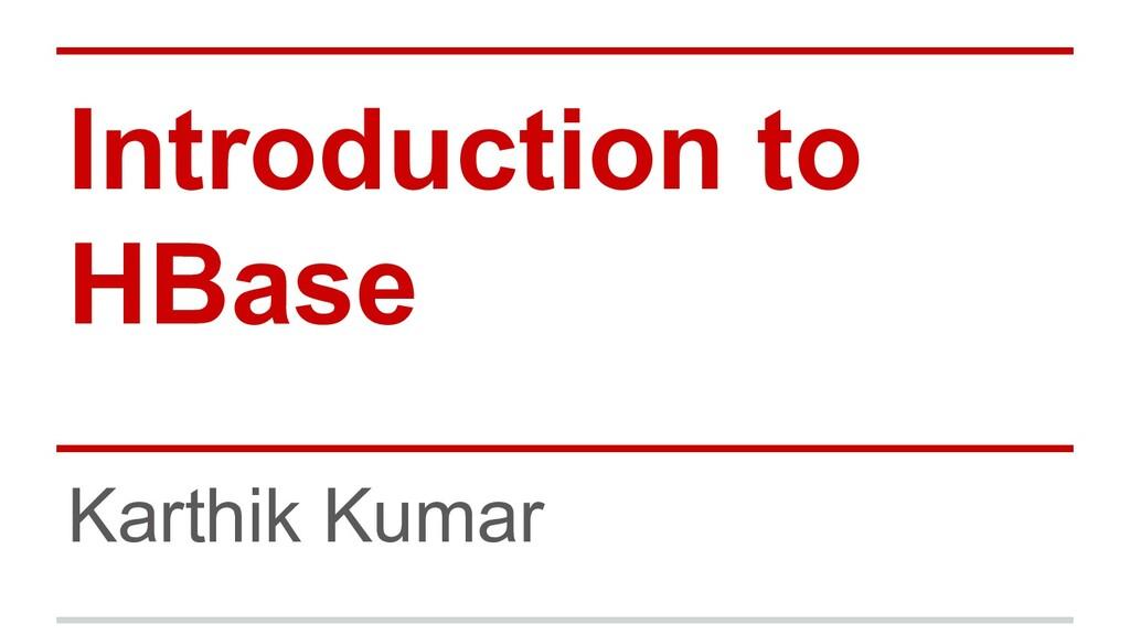 Introduction to HBase Karthik Kumar