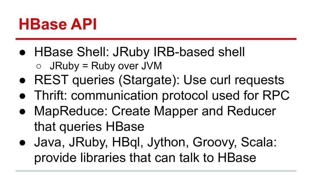 HBase API ● HBase Shell: JRuby IRB-based shell ...