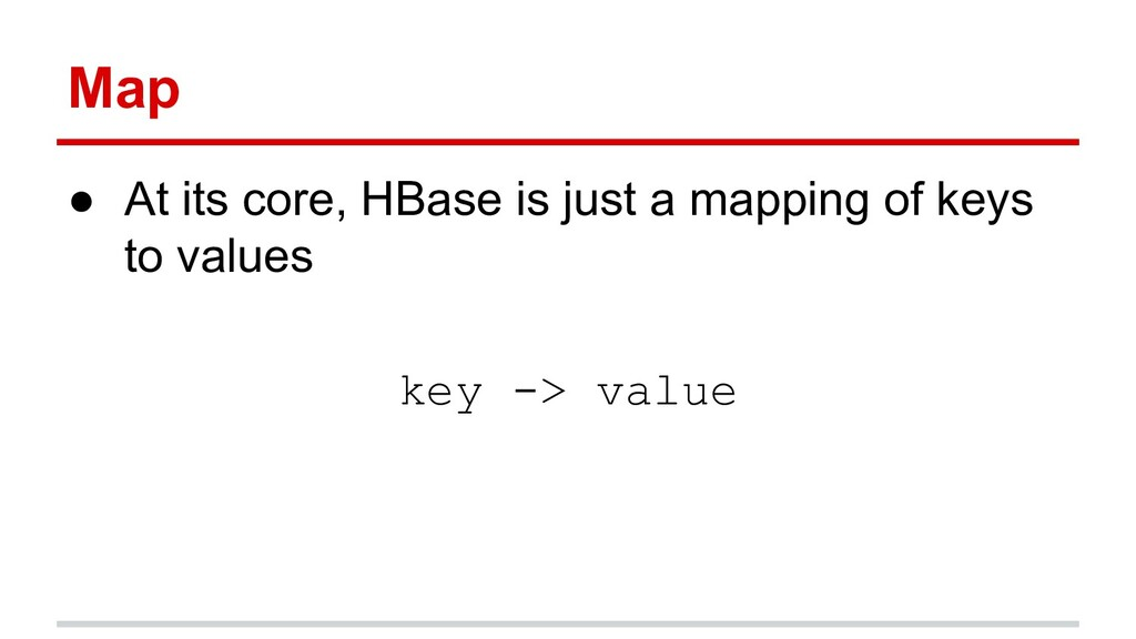 Map ● At its core, HBase is just a mapping of k...