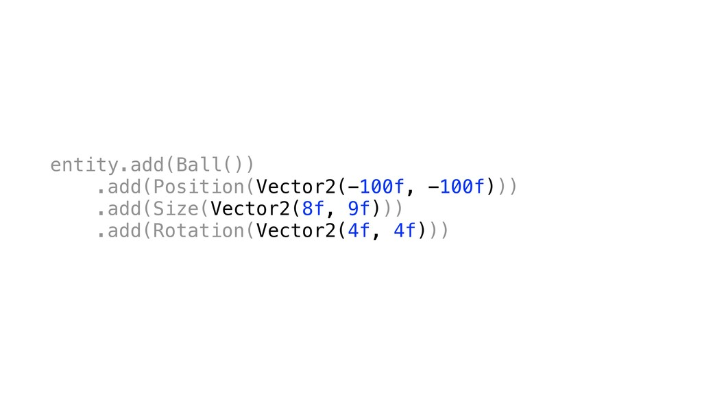 entity.add(Ball()) .add(Position(Vector2(-100f,...