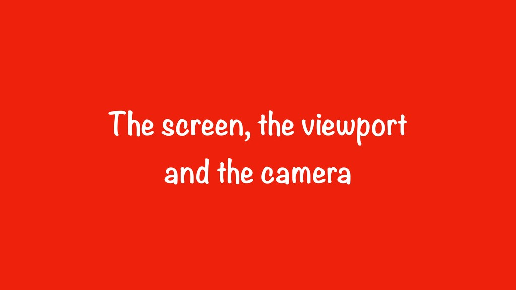 The screen, the viewport 