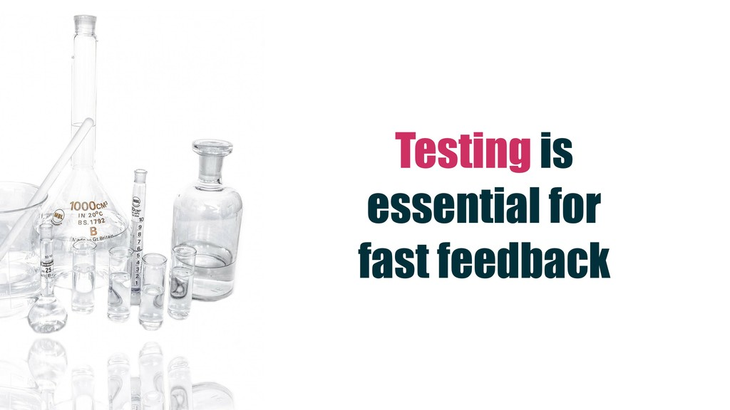 Testing is essential for fast feedback