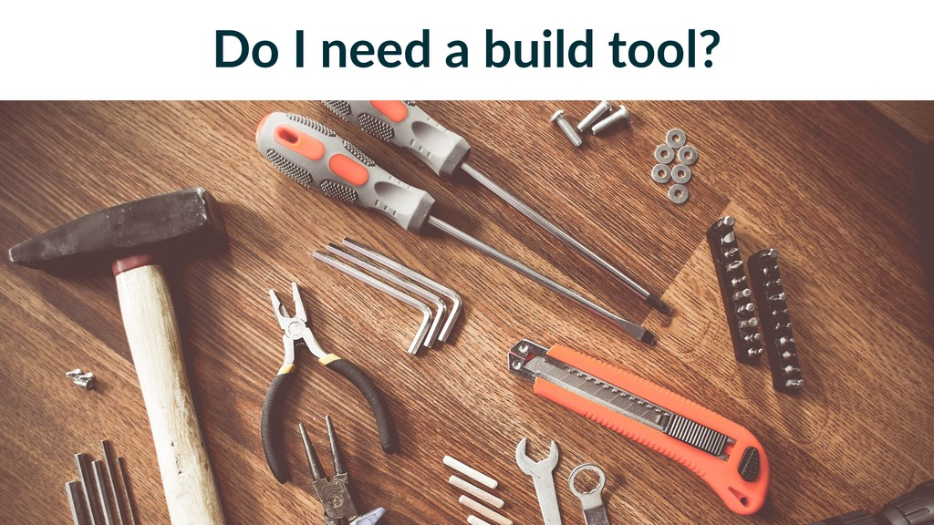 Do I need a build tool?
