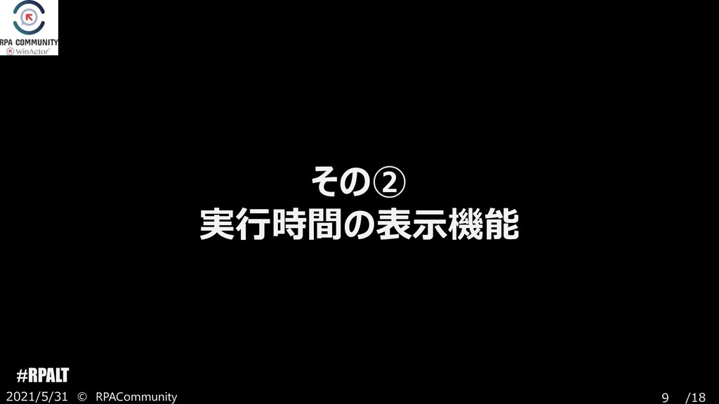 /18 #RPALT 2021/5/31 © RPACommunity 9 その② 実行時間の...