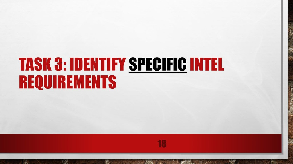 TASK 3: IDENTIFY SPECIFIC INTEL REQUIREMENTS 18