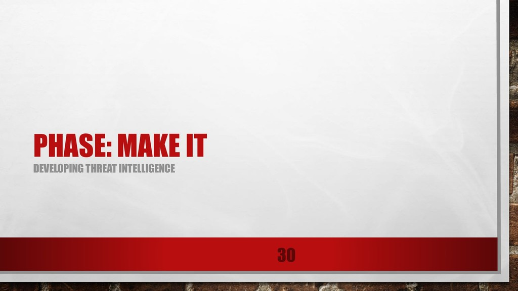 PHASE: MAKE IT DEVELOPING THREAT INTELLIGENCE 30