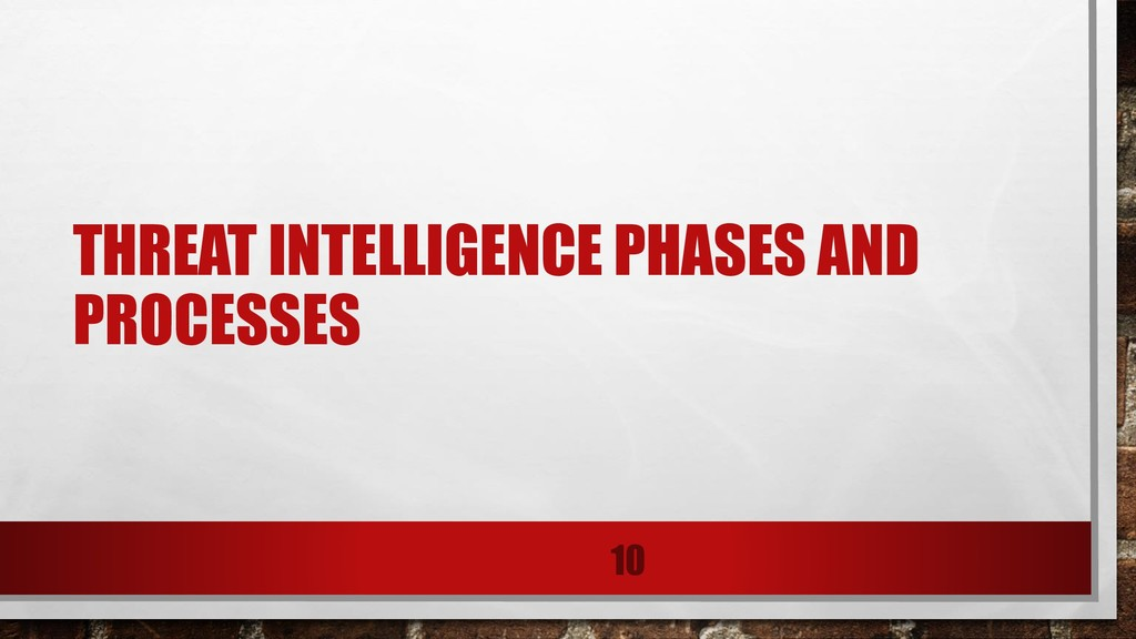 THREAT INTELLIGENCE PHASES AND PROCESSES 10