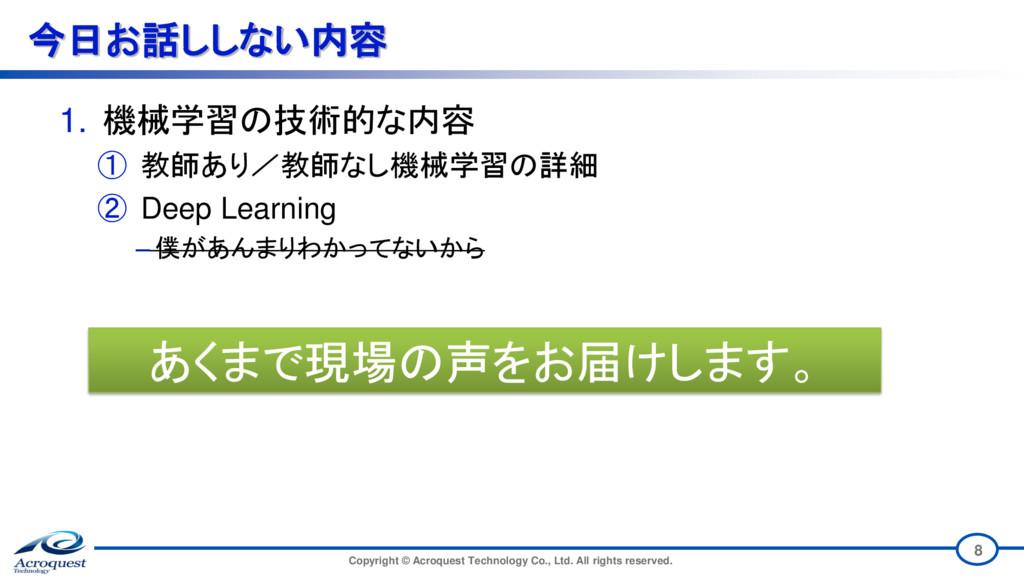 今日お話ししない内容 1. 機械学習の技術的な内容 ① 教師あり/教師なし機械学習の詳細 ② ...