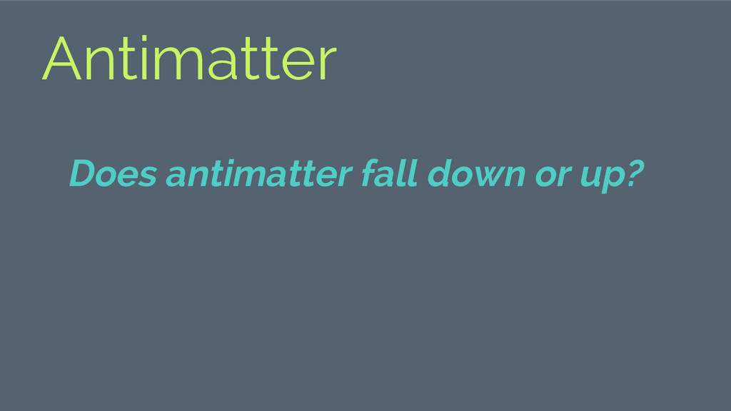 Antimatter Does antimatter fall down or up?