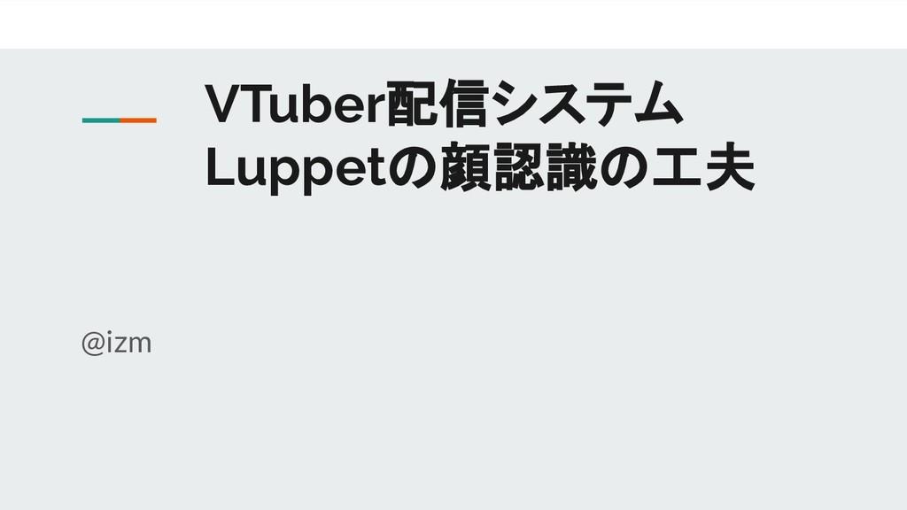 VTuber配信システム Luppetの顔認識の工夫 @izm