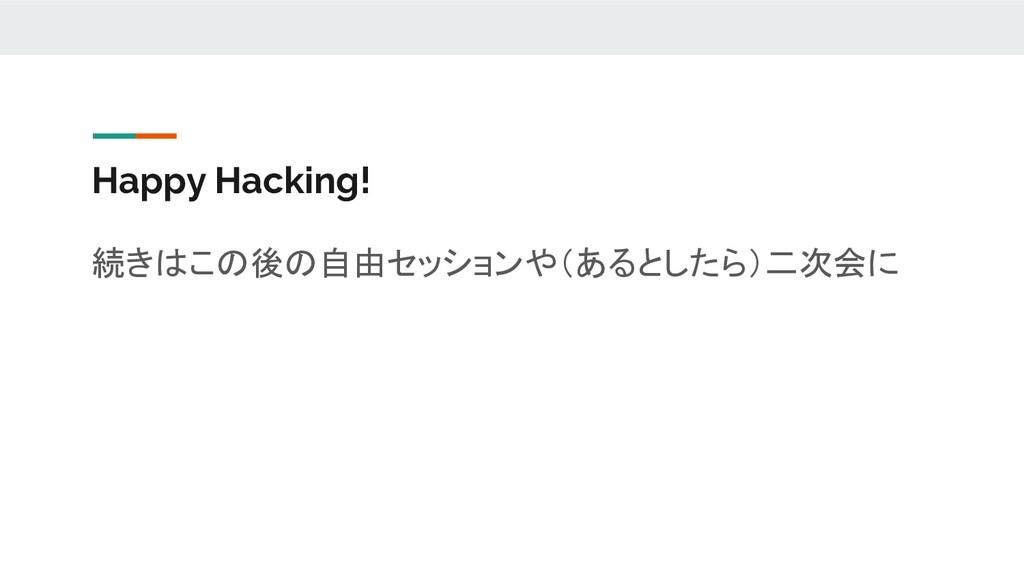 Happy Hacking! 続きはこの後の自由セッションや(あるとしたら)二次会に