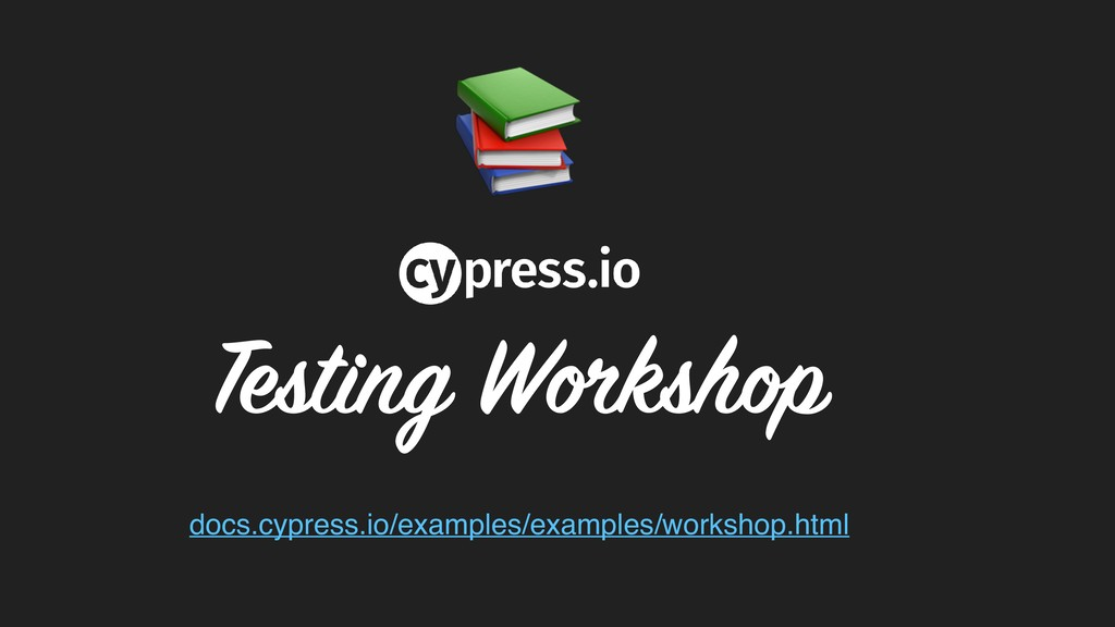 Testing Workshop docs.cypress.io/examples/exam...