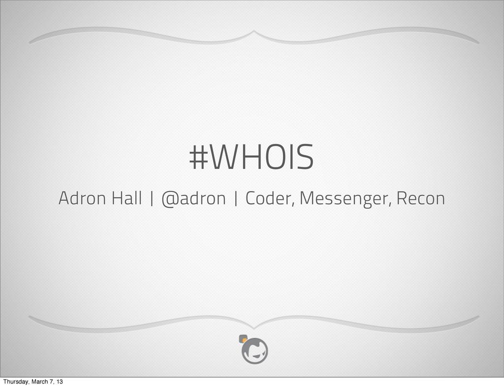 #WHOIS Adron Hall   @adron   Coder, Messenger, ...