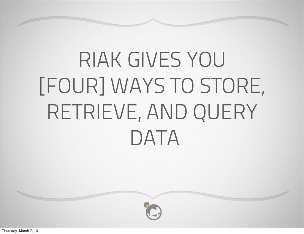 RIAK GIVES YOU [FOUR] WAYS TO STORE, RETRIEVE, ...