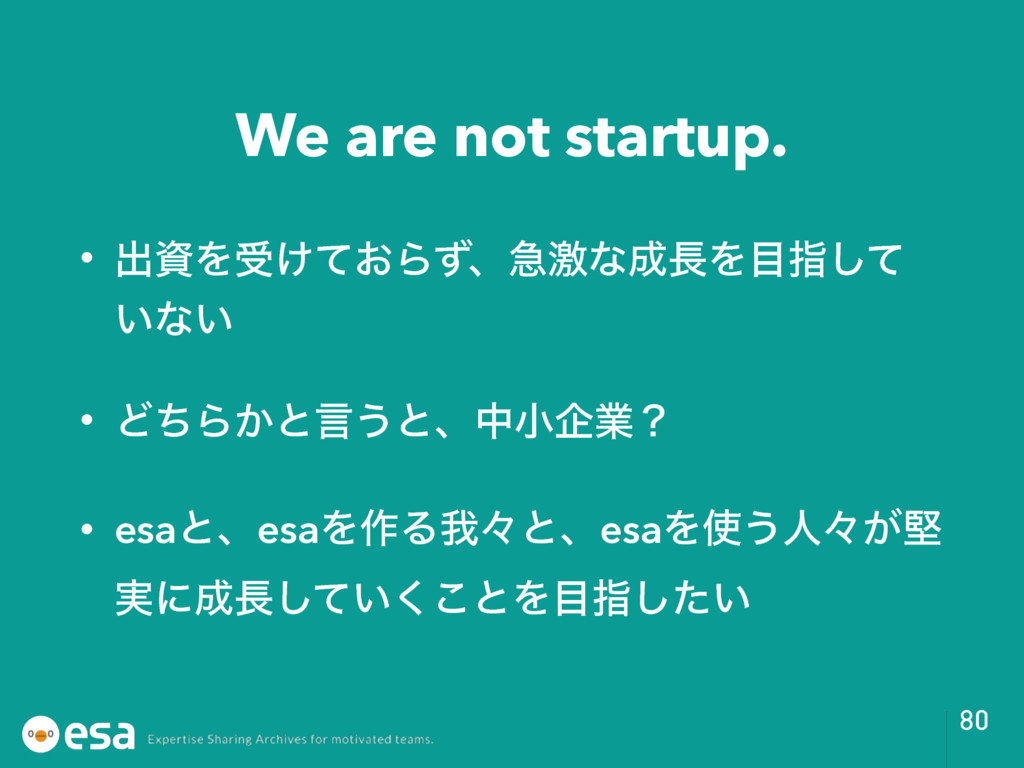 We are not startup. • ग़ࢿΛड͚͓ͯΒͣɺٸܹͳ੒௕Λ໨ࢦͯ͠ ͍ͳ͍ ...