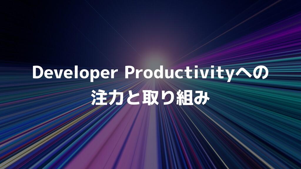 Developer Productivityへの   注力と取り組み