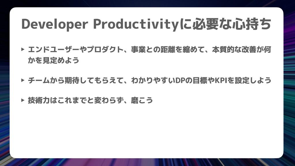 Developer Productivityに必要な心持ち ‣ エンドユーザーやプロダクト、事...