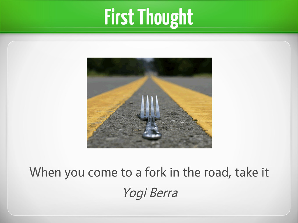 When you come to a fork in the road, take it Yo...