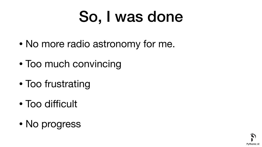 So, I was done • No more radio astronomy for me...