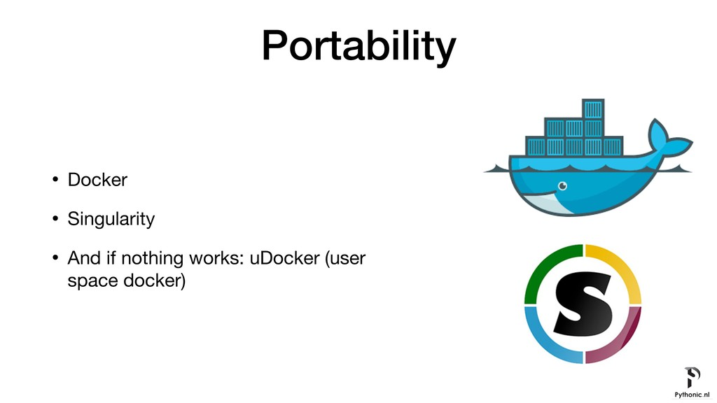 Portability • Docker  • Singularity  • And if n...