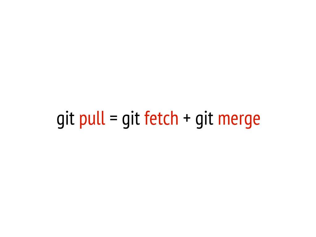 git pull = git fetch + git merge