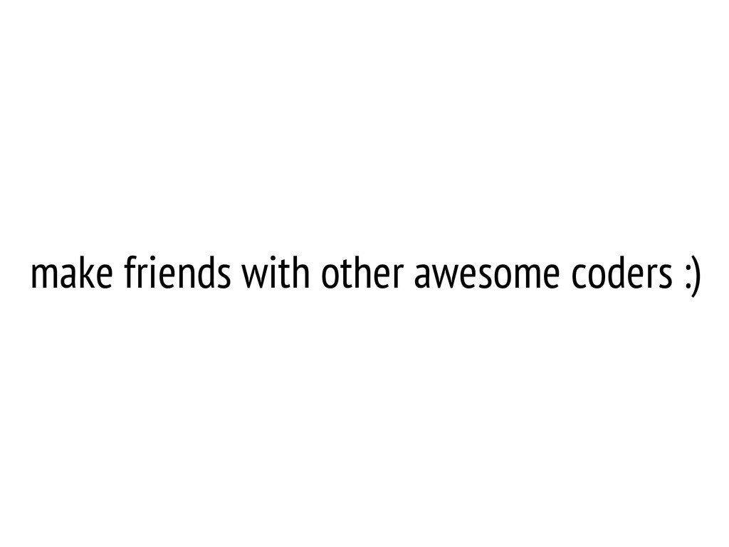 make friends with other awesome coders :)