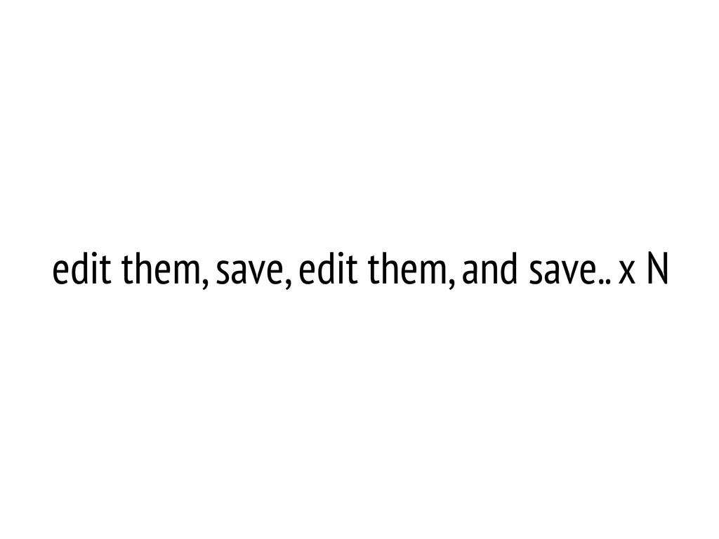 edit them, save, edit them, and save.. x N
