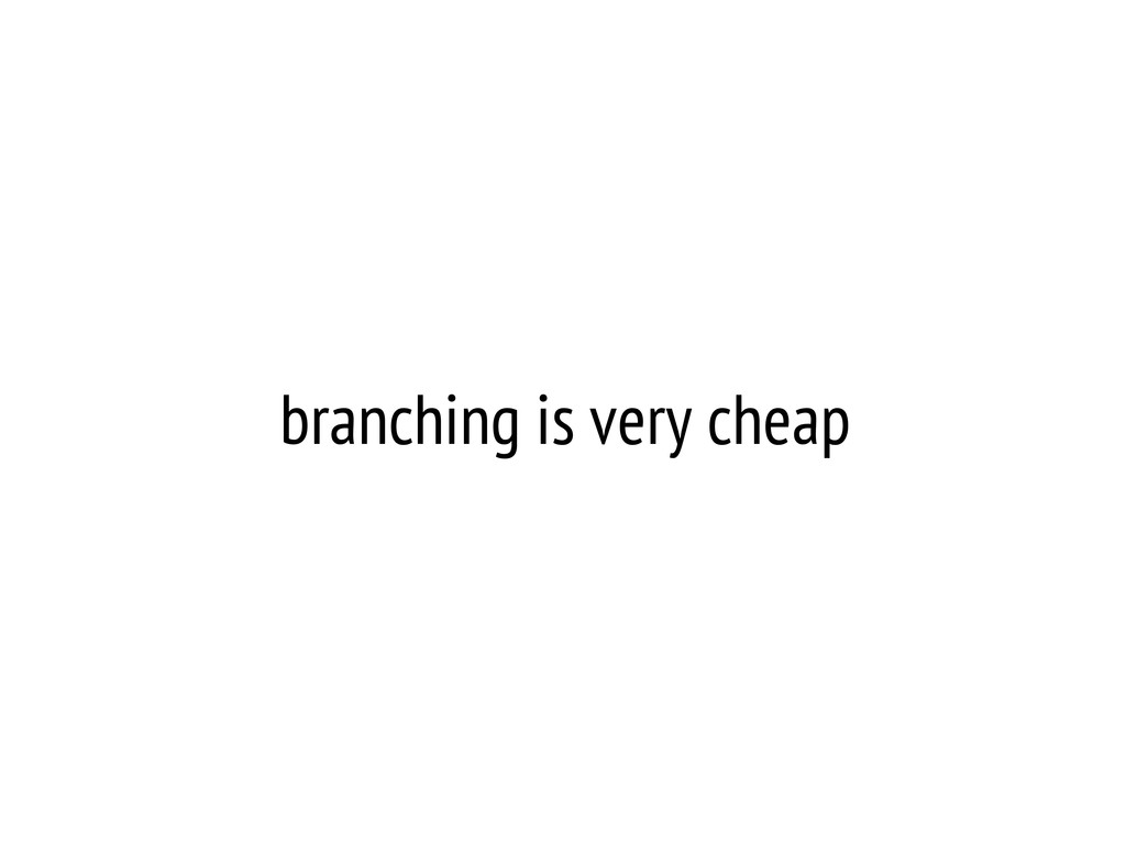 branching is very cheap