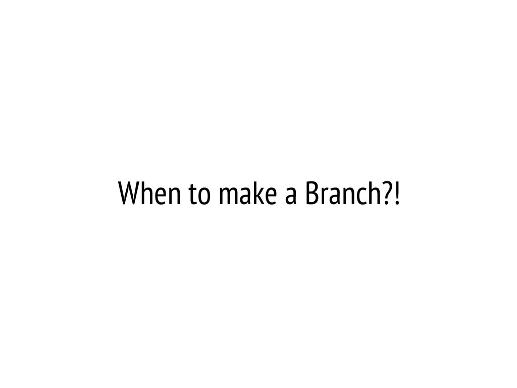 When to make a Branch?!