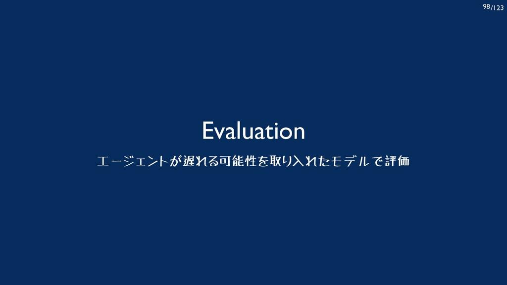 /123 98 Evaluation エージェントが遅れる可能性を取り入れたモデルで評価