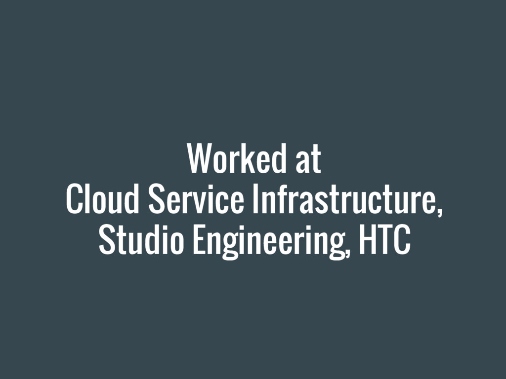 Worked at Cloud Service Infrastructure, Studio ...