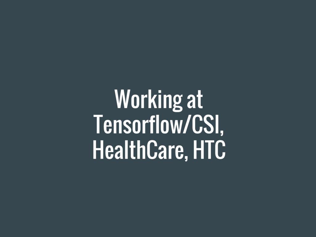 Working at Tensorflow/CSI, HealthCare, HTC