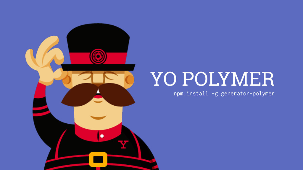 YO POLYMER npm install -g generator-polymer