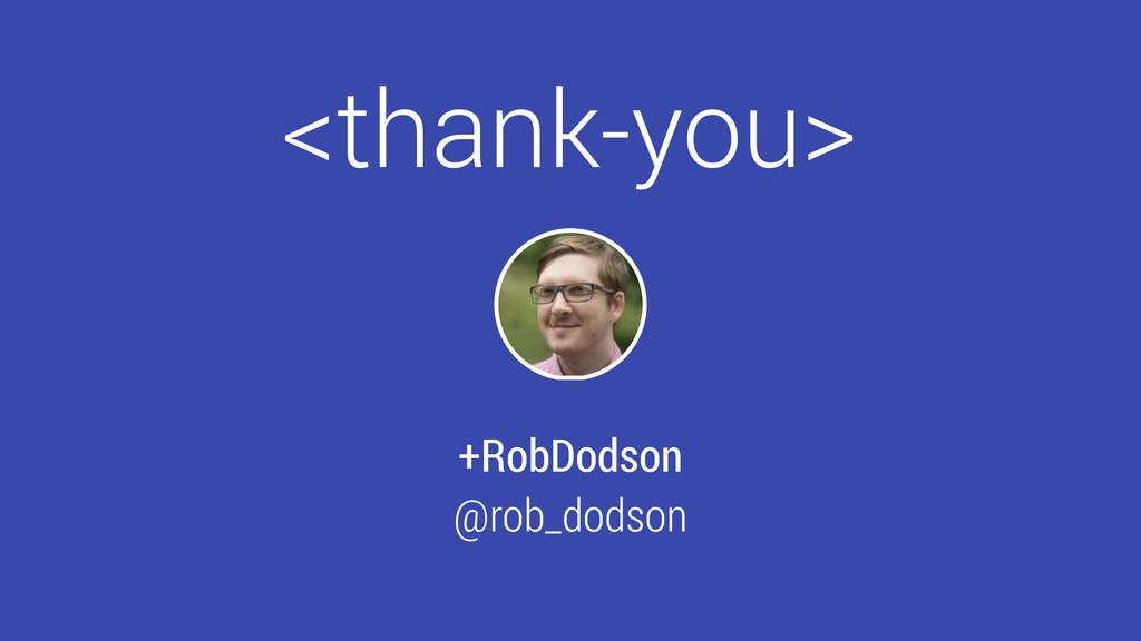 <thank-you> +RobDodson @rob_dodson