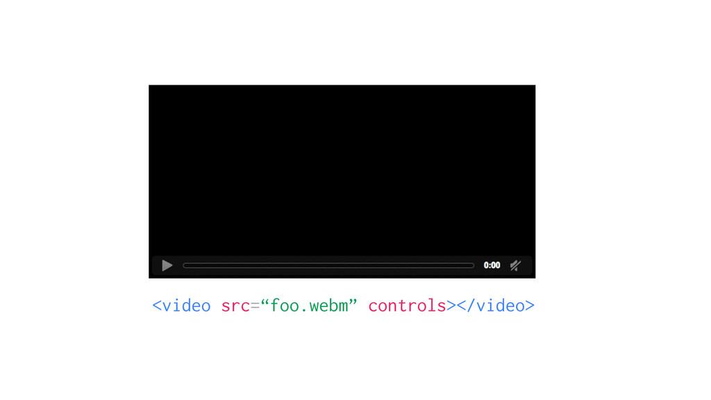 """<video src=""""foo.webm"""" controls></video>"""