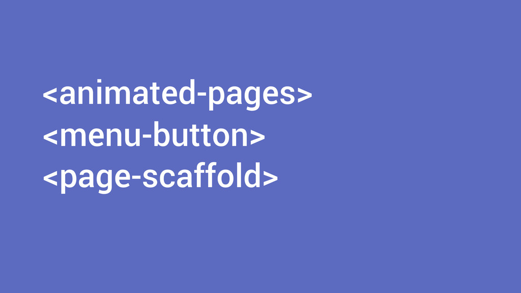 <animated-pages> ! <menu-button> <page-scaffold>