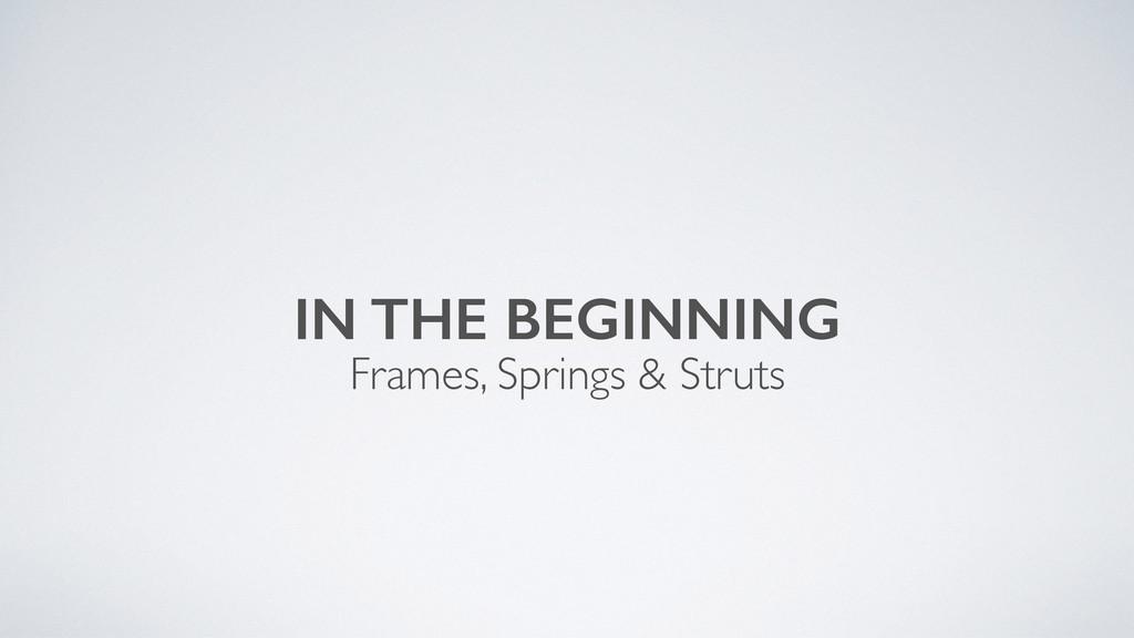 IN THE BEGINNING Frames, Springs & Struts