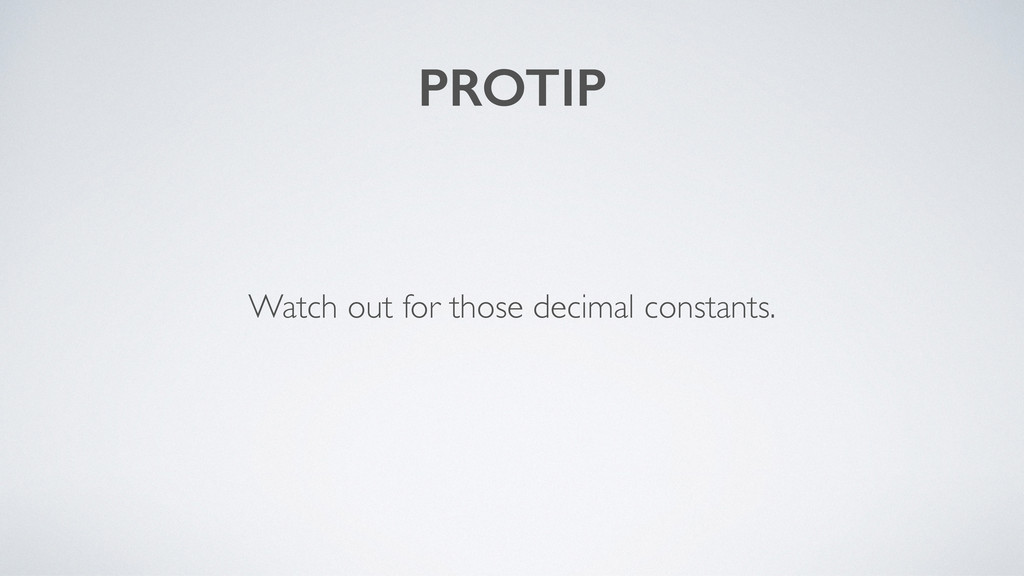 PROTIP Watch out for those decimal constants.
