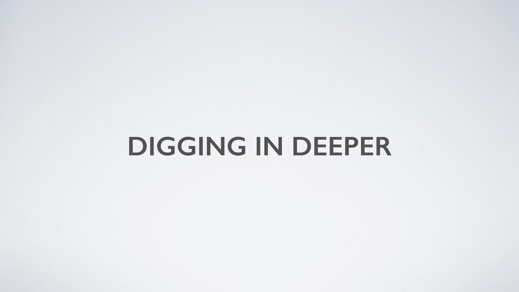 DIGGING IN DEEPER