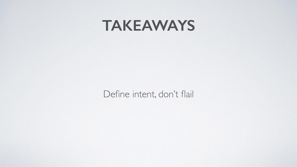 TAKEAWAYS Define intent, don't flail