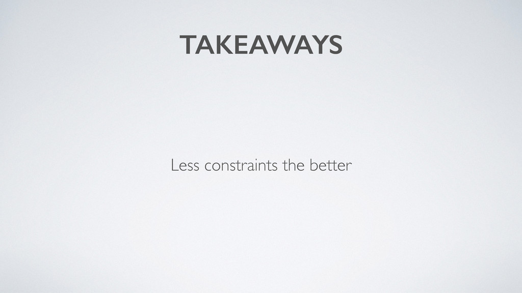 TAKEAWAYS Less constraints the better