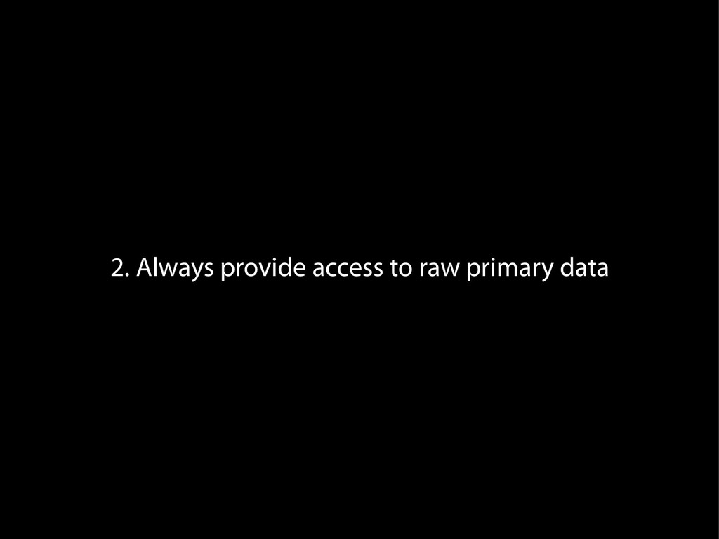 2. Always provide access to raw primary data