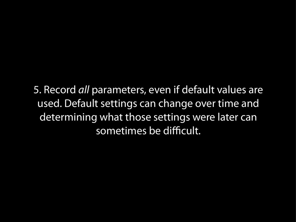 5. Record all parameters, even if default value...